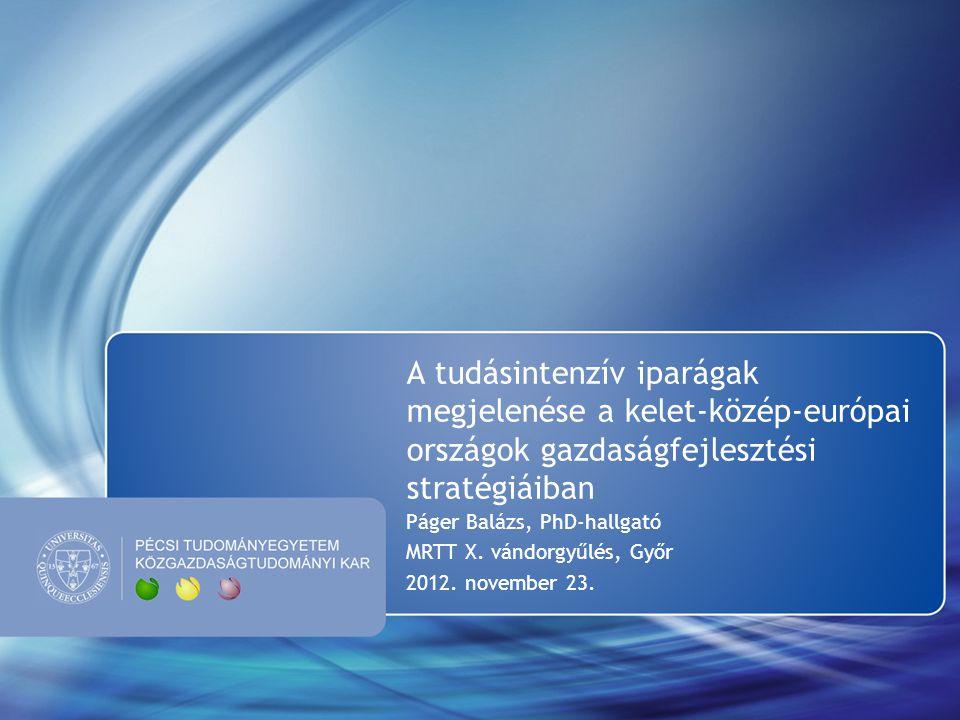 A tudásintenzív iparágak megjelenése a kelet-közép-európai országok gazdaságfejlesztési stratégiáiban Páger Balázs, PhD-hallgató MRTT X. vándorgyűlés,