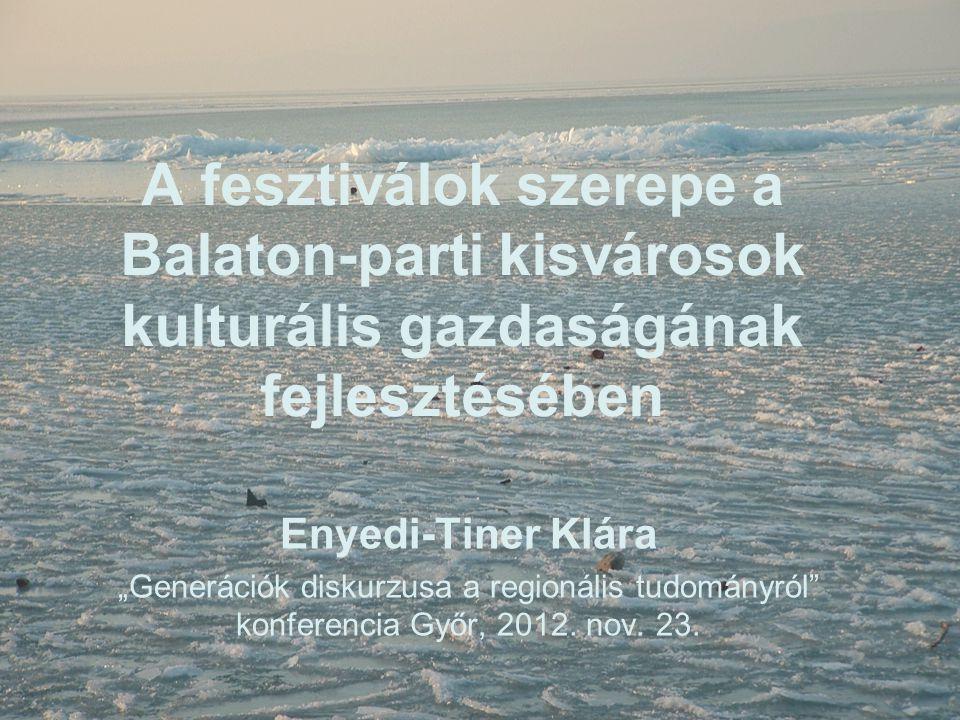 """A fesztiválok szerepe a Balaton-parti kisvárosok kulturális gazdaságának fejlesztésében Enyedi-Tiner Klára """"Generációk diskurzusa a regionális tudomán"""
