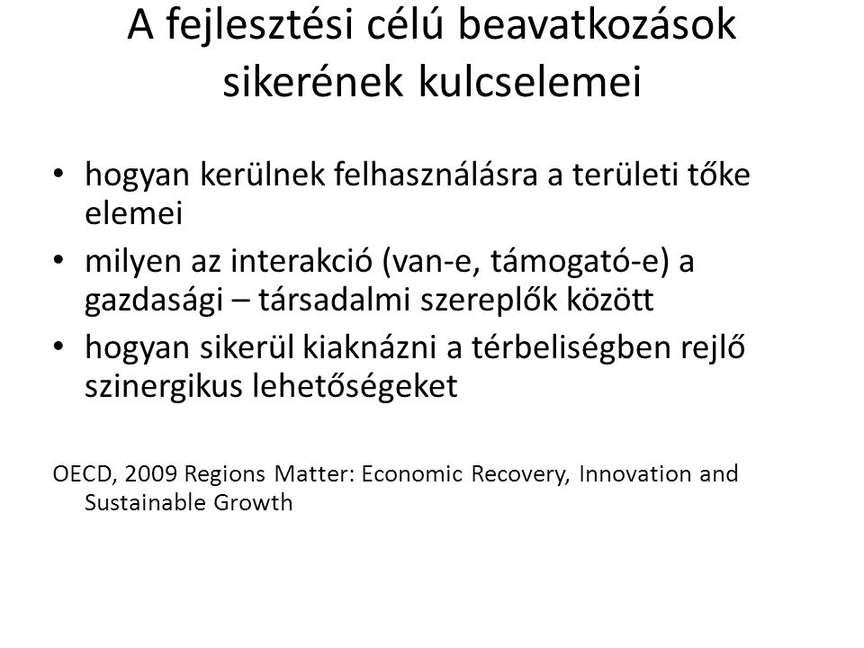 A fejlesztési célú beavatkozások sikerének kulcselemei hogyan kerülnek felhasználásra a területi tőke elemei milyen az interakció (van-e, támogató-e) a gazdasági – társadalmi szereplők között hogyan sikerül kiaknázni a térbeliségben rejlő szinergikus lehetőségeket OECD, 2009 Regions Matter: Economic Recovery, Innovation and Sustainable Growth