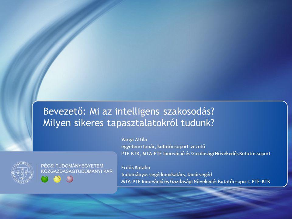 Bevezető: Mi az intelligens szakosodás? Milyen sikeres tapasztalatokról tudunk? Varga Attila egyetemi tanár, kutatócsoport-vezető PTE KTK, MTA-PTE Inn