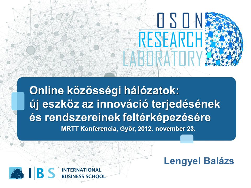 Online közösségi hálózatok: új eszköz az innováció terjedésének és rendszereinek feltérképezésére új eszköz az innováció terjedésének és rendszereinek feltérképezésére Lengyel Balázs MRTT Konferencia, Győr, 2012.