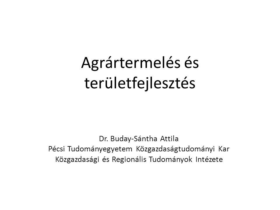 Agrártermelés és területfejlesztés Dr. Buday-Sántha Attila Pécsi Tudományegyetem Közgazdaságtudományi Kar Közgazdasági és Regionális Tudományok Intéze