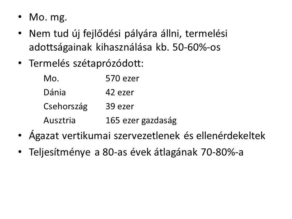 Mo. mg. Nem tud új fejlődési pályára állni, termelési adottságainak kihasználása kb. 50-60%-os Termelés szétaprózódott: Mo.570 ezer Dánia42 ezer Cseho