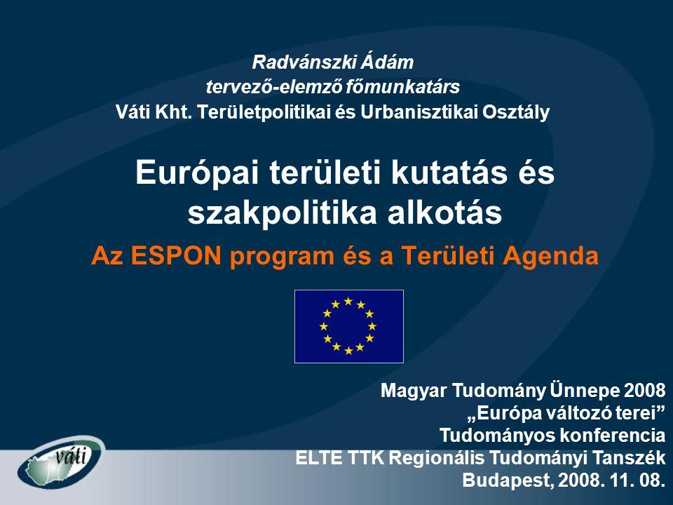 Európai területi kutatás és szakpolitika alkotás Az ESPON program és a Területi Agenda Radvánszki Ádám tervező-elemző főmunkatárs Váti Kht. Területpol