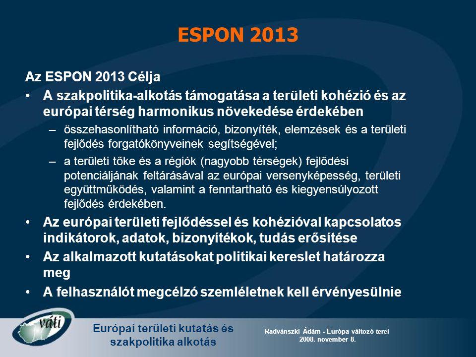 Európai területi kutatás és szakpolitika alkotás Radvánszki Ádám - Európa változó terei 2008. november 8. ESPON 2013 Az ESPON 2013 Célja A szakpolitik