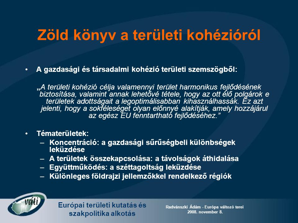 Európai területi kutatás és szakpolitika alkotás Radvánszki Ádám - Európa változó terei 2008. november 8. Zöld könyv a területi kohézióról A gazdasági