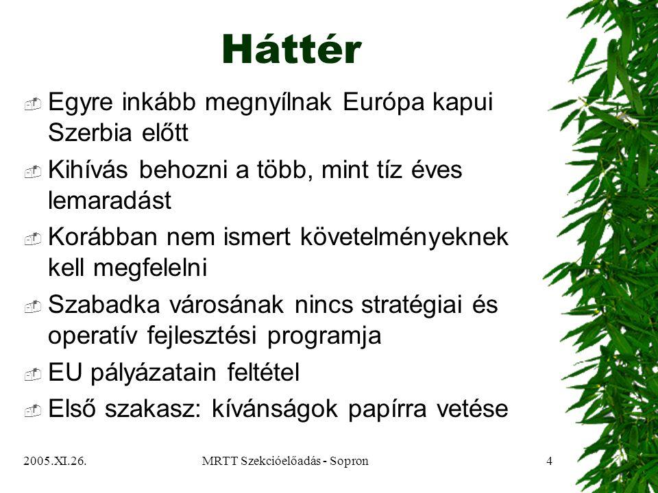 2005.XI.26.MRTT Szekcióelőadás - Sopron4 Háttér  Egyre inkább megnyílnak Európa kapui Szerbia előtt  Kihívás behozni a több, mint tíz éves lemaradást  Korábban nem ismert követelményeknek kell megfelelni  Szabadka városának nincs stratégiai és operatív fejlesztési programja  EU pályázatain feltétel  Első szakasz: kívánságok papírra vetése
