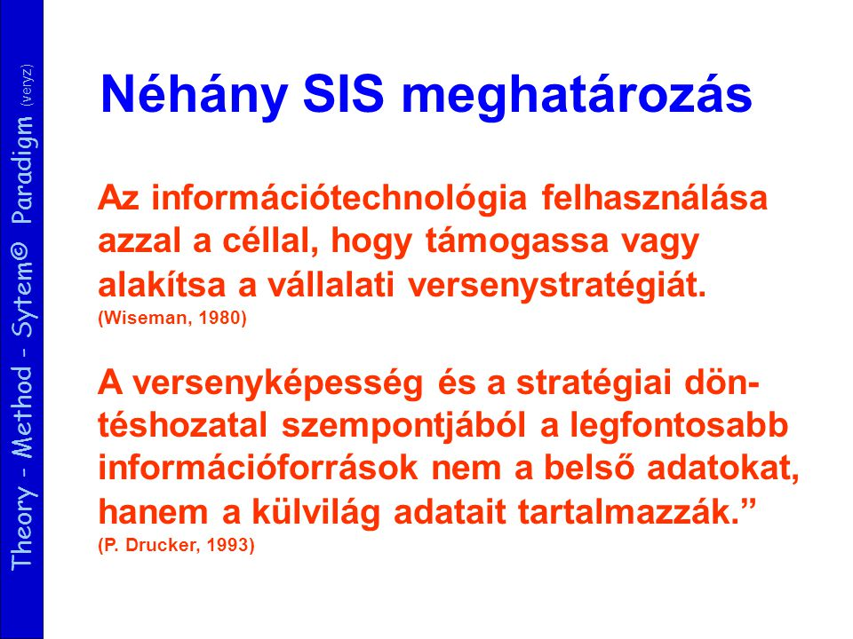 Theory - Method - Sytem© Paradigm (veryz) Néhány SIS meghatározás Az információtechnológia felhasználása azzal a céllal, hogy támogassa vagy alakítsa
