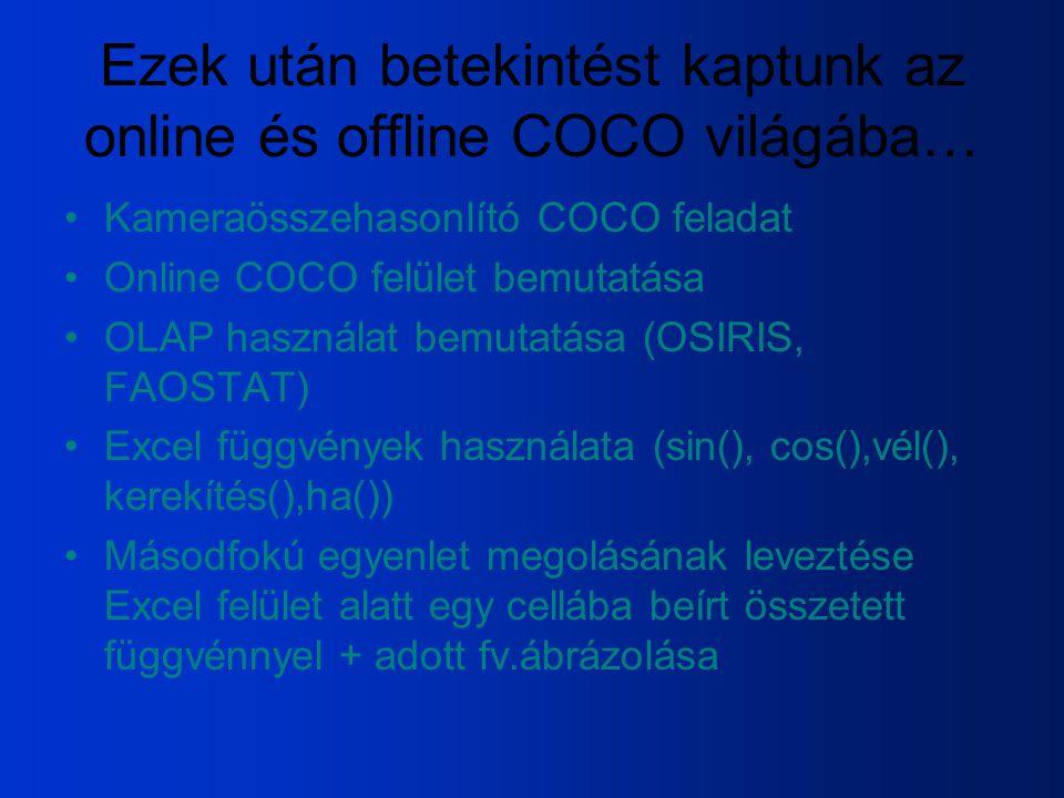 Ezek után betekintést kaptunk az online és offline COCO világába… Kameraösszehasonlító COCO feladat Online COCO felület bemutatása OLAP használat bemutatása (OSIRIS, FAOSTAT) Excel függvények használata (sin(), cos(),vél(), kerekítés(),ha()) Másodfokú egyenlet megolásának leveztése Excel felület alatt egy cellába beírt összetett függvénnyel + adott fv.ábrázolása