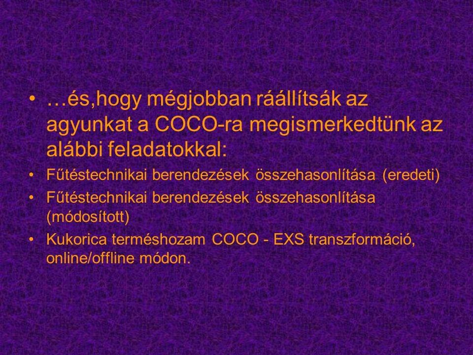 …és,hogy mégjobban ráállítsák az agyunkat a COCO-ra megismerkedtünk az alábbi feladatokkal: Fűtéstechnikai berendezések összehasonlítása (eredeti) Fűtéstechnikai berendezések összehasonlítása (módosított) Kukorica terméshozam COCO - EXS transzformáció, online/offline módon.