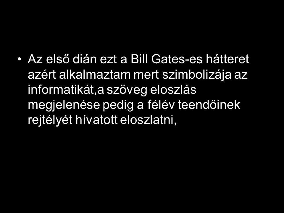 Az első dián ezt a Bill Gates-es hátteret azért alkalmaztam mert szimbolizája az informatikát,a szöveg eloszlás megjelenése pedig a félév teendőinek rejtélyét hívatott eloszlatni,
