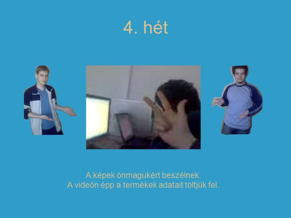 4. hét A képek önmagukért beszélnek. A videón épp a termékek adatait töltjük fel.