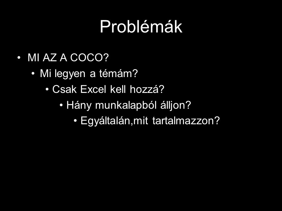 Problémák MI AZ A COCO? Mi legyen a témám? Csak Excel kell hozzá? Hány munkalapból álljon? Egyáltalán,mit tartalmazzon?