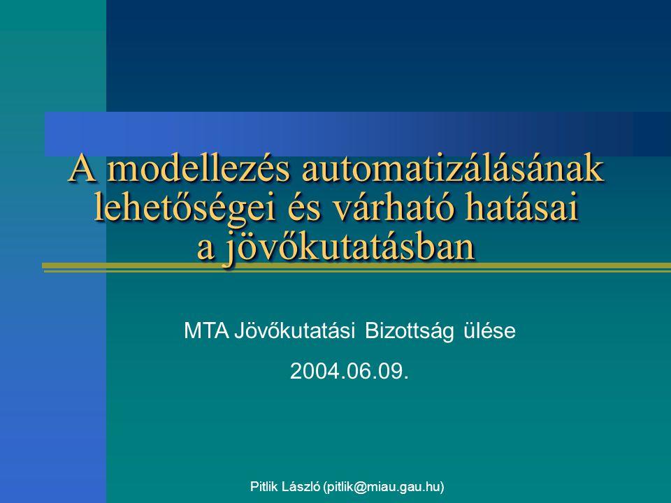 Pitlik László (pitlik@miau.gau.hu) A modellezés automatizálásának lehetőségei és várható hatásai a jövőkutatásban MTA Jövőkutatási Bizottság ülése 200