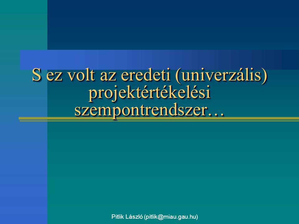Pitlik László (pitlik@miau.gau.hu) S ez volt az eredeti (univerzális) projektértékelési szempontrendszer…