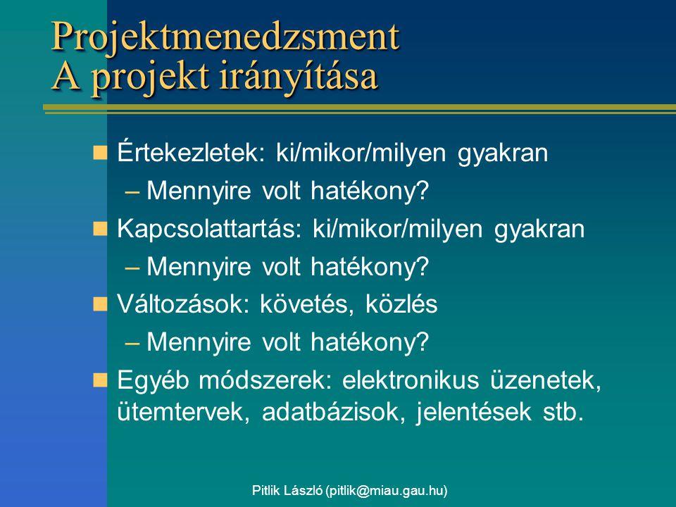Pitlik László (pitlik@miau.gau.hu) Projektmenedzsment A projekt irányítása Értekezletek: ki/mikor/milyen gyakran –Mennyire volt hatékony? Kapcsolattar