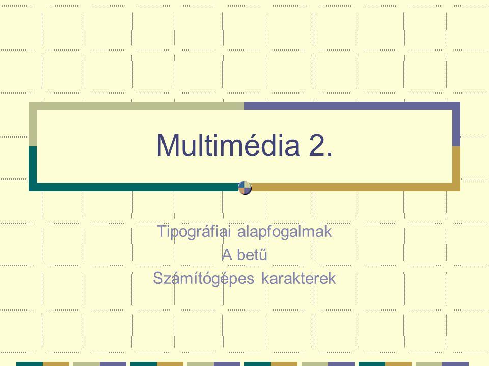 Multimédia 2. Tipográfiai alapfogalmak A betű Számítógépes karakterek