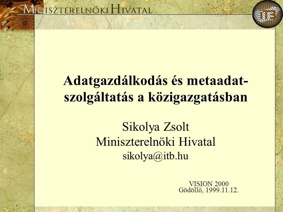 . Adatgazdálkodás és metaadat- szolgáltatás a közigazgatásban Sikolya Zsolt Miniszterelnöki Hivatal sikolya@itb.hu VISION 2000 Gödöllő, 1999.11.12.
