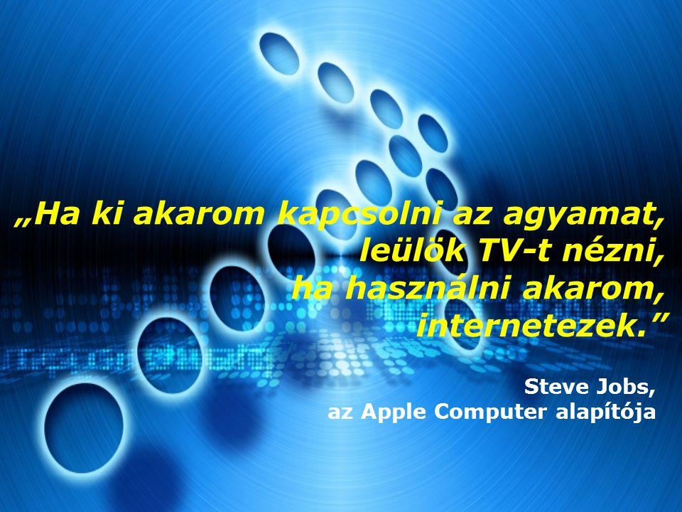 """""""Ha ki akarom kapcsolni az agyamat, leülök TV-t nézni, ha használni akarom, internetezek."""" Steve Jobs, az Apple Computer alapítója"""
