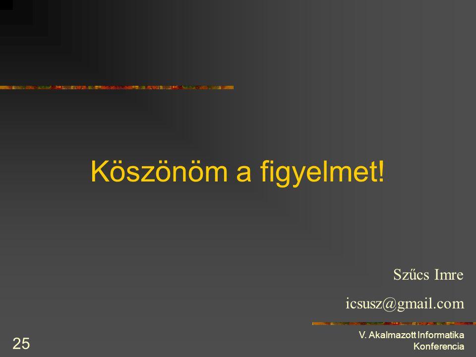 V. Akalmazott Informatika Konferencia 25 Köszönöm a figyelmet! Szűcs Imre icsusz@gmail.com