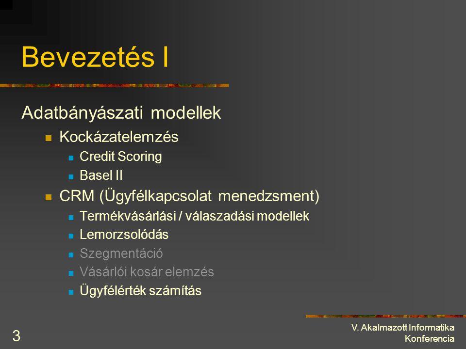 V. Akalmazott Informatika Konferencia 3 Bevezetés I Adatbányászati modellek Kockázatelemzés Credit Scoring Basel II CRM (Ügyfélkapcsolat menedzsment)