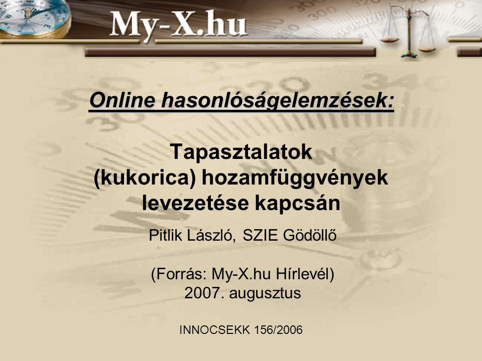 Online hasonlóságelemzések: Online hasonlóságelemzések: Tapasztalatok (kukorica) hozamfüggvények levezetése kapcsán Pitlik László, SZIE Gödöllő (Forrás: My-X.hu Hírlevél) 2007.