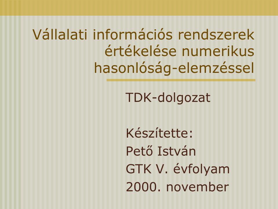 Vállalati információs rendszerek értékelése numerikus hasonlóság-elemzéssel TDK-dolgozat Készítette: Pető István GTK V. évfolyam 2000. november