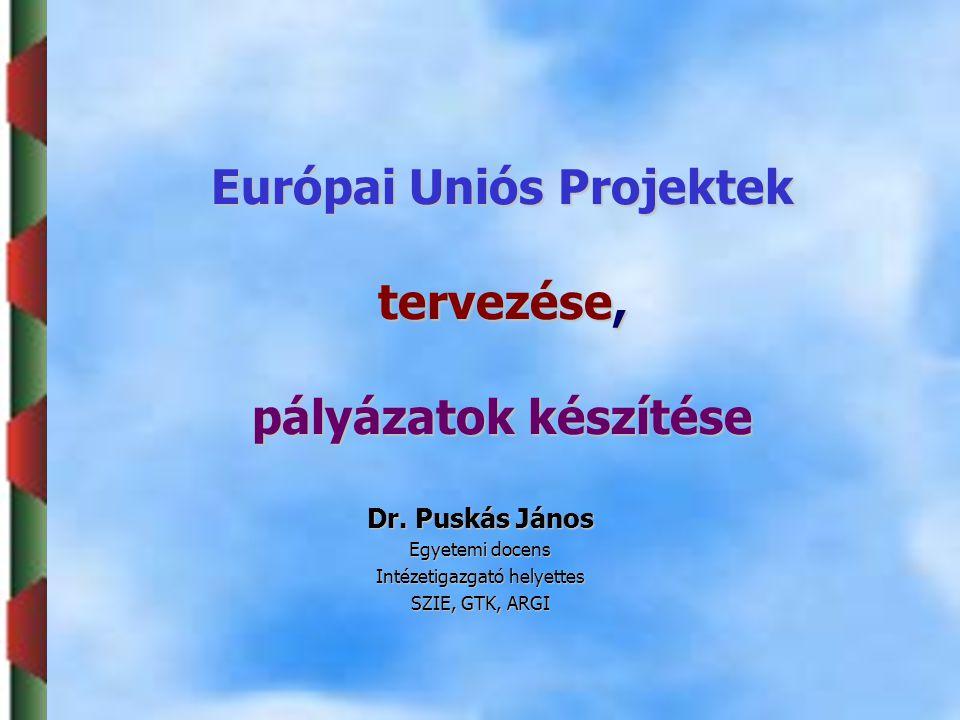 Európai Uniós Projektek tervezése, pályázatok készítése Dr. Puskás János Egyetemi docens Intézetigazgató helyettes SZIE, GTK, ARGI