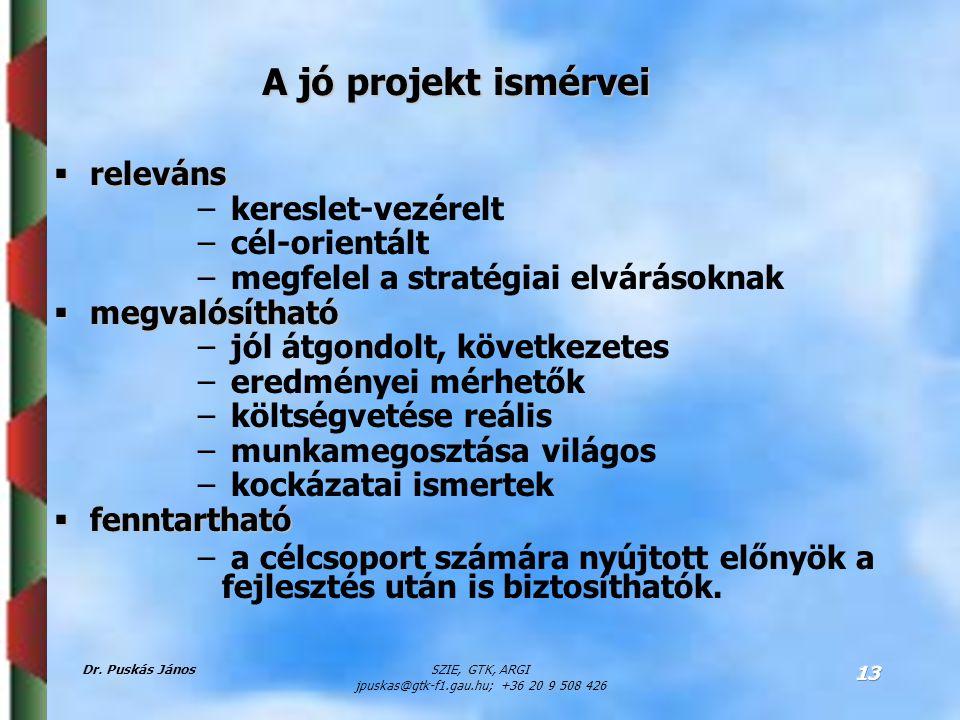 Dr. Puskás JánosSZIE, GTK, ARGI jpuskas@gtk-f1.gau.hu; +36 20 9 508 426 13 A jó projekt ismérvei  releváns – kereslet-vezérelt – cél-orientált – megf
