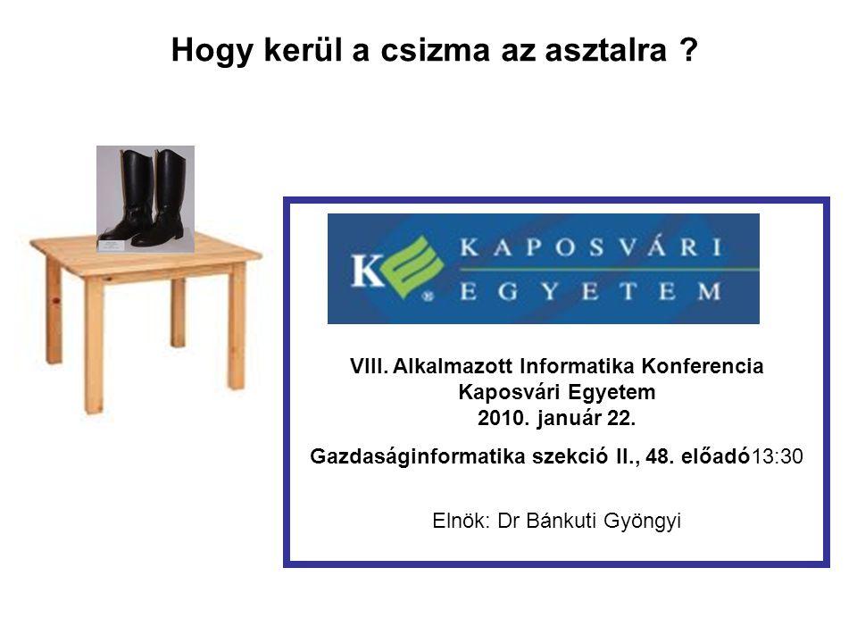 Hogy kerül a csizma az asztalra ? VIII. Alkalmazott Informatika Konferencia Kaposvári Egyetem 2010. január 22. Gazdaságinformatika szekció II., 48. el