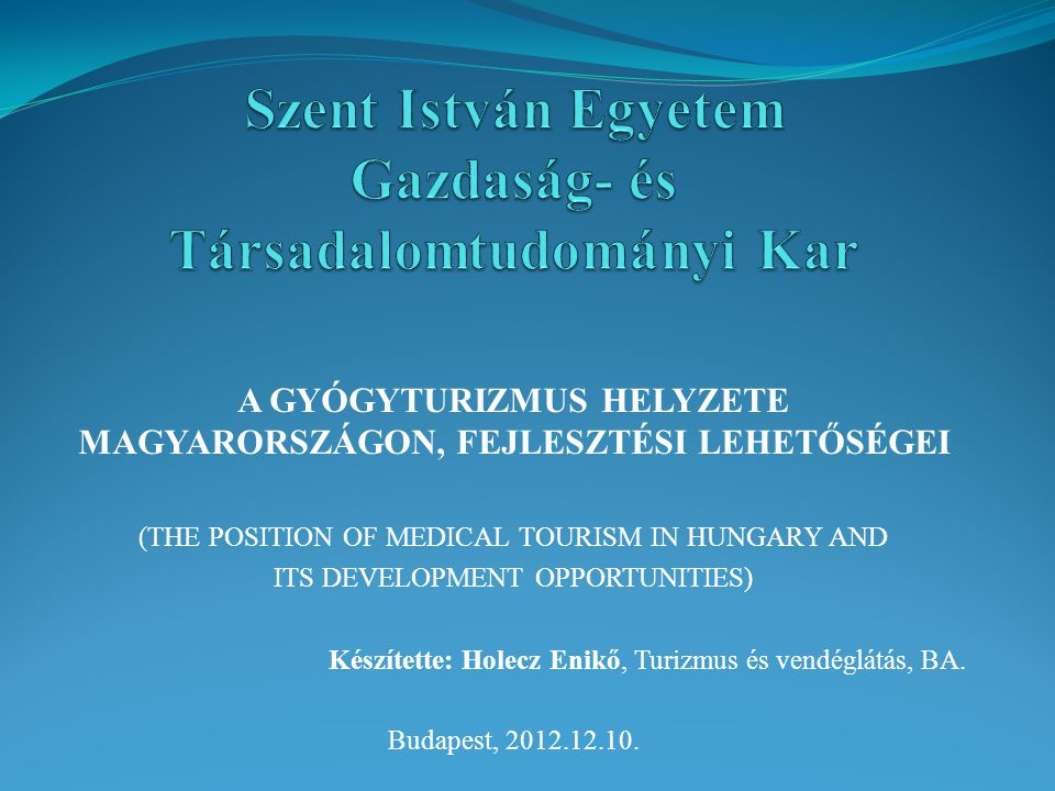 A GYÓGYTURIZMUS HELYZETE MAGYARORSZÁGON, FEJLESZTÉSI LEHETŐSÉGEI (THE POSITION OF MEDICAL TOURISM IN HUNGARY AND ITS DEVELOPMENT OPPORTUNITIES) Készítette: Holecz Enikő, Turizmus és vendéglátás, BA.