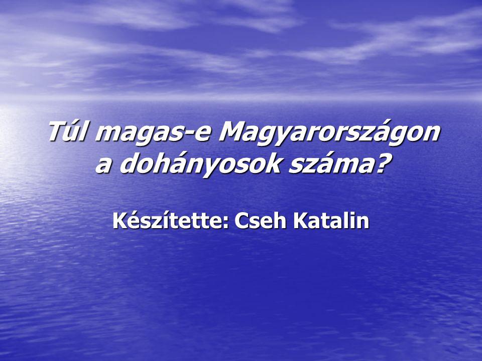 Túl magas-e Magyarországon a dohányosok száma Készítette: Cseh Katalin