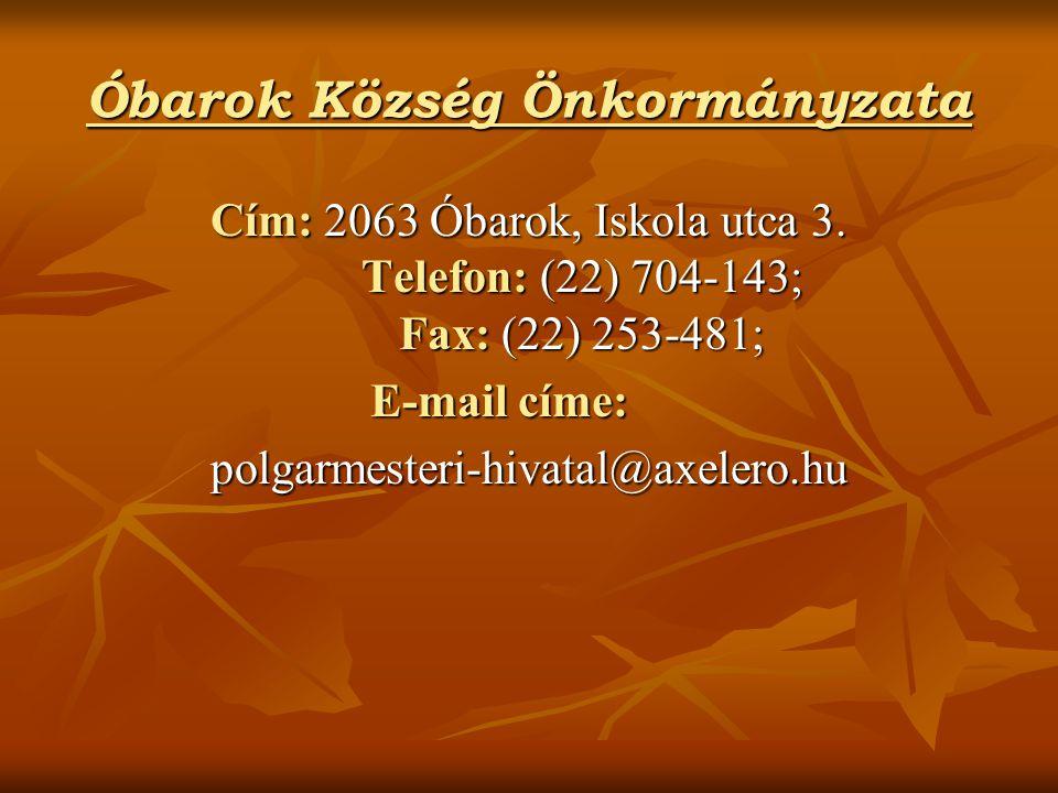 Óbarok Község Önkormányzata Cím: 2063 Óbarok, Iskola utca 3. Telefon: (22) 704-143; Fax: (22) 253-481; E-mail címe: polgarmesteri-hivatal@axelero.hu
