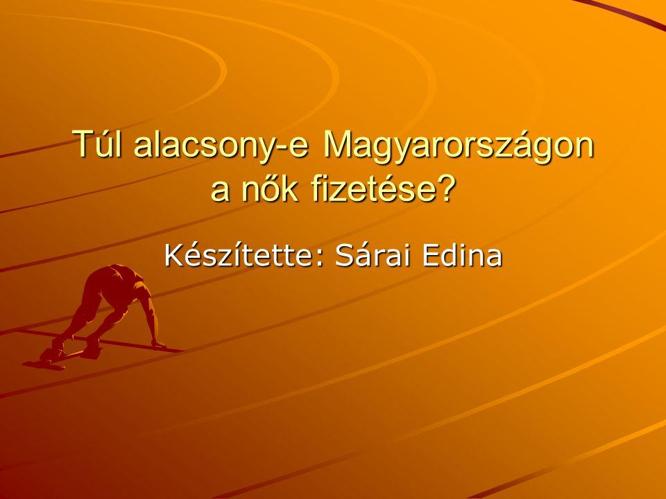 Túl alacsony-e Magyarországon a nők fizetése Készítette: Sárai Edina