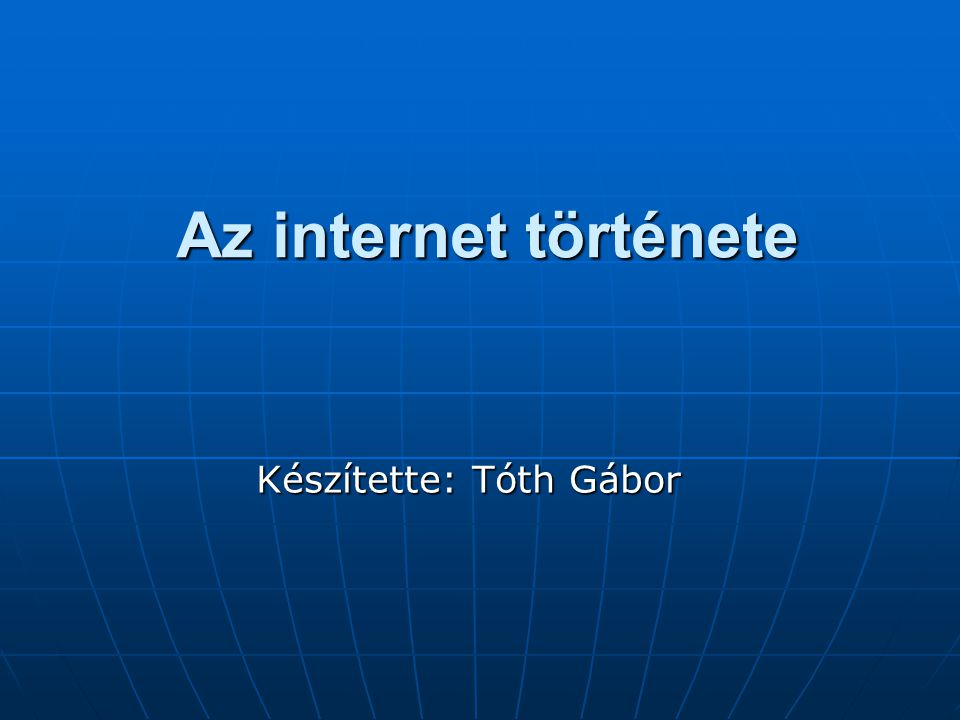 Az internet története Készítette: Tóth Gábor