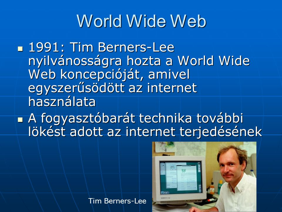 World Wide Web 1991: Tim Berners-Lee nyilvánosságra hozta a World Wide Web koncepcióját, amivel egyszerűsödött az internet használata 1991: Tim Berner