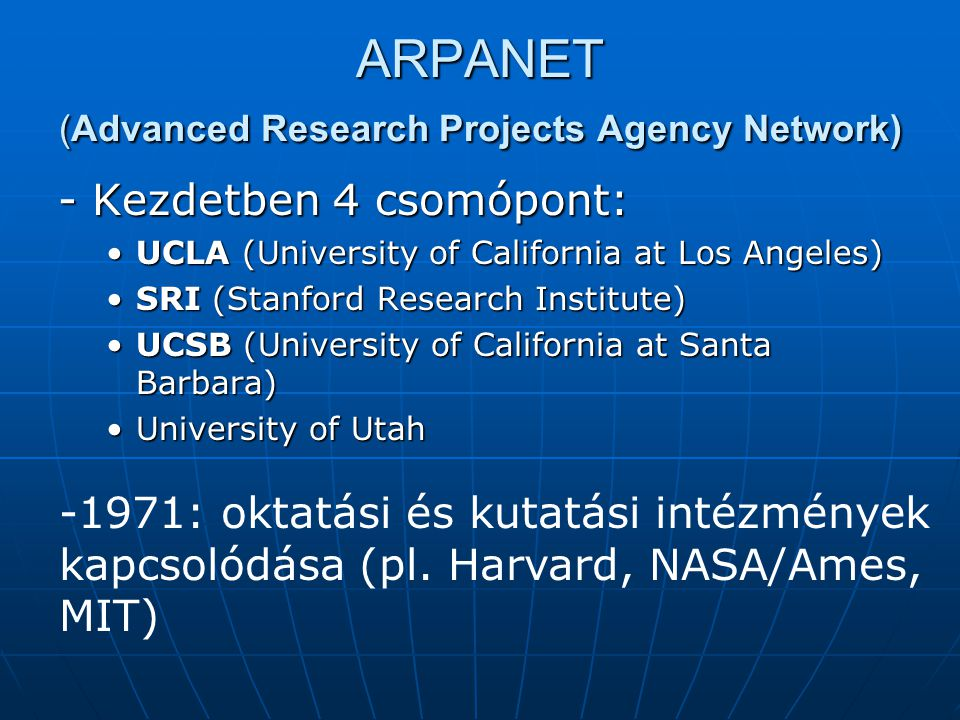 ARPANET (Advanced Research Projects Agency Network) - Kezdetben 4 csomópont: UCLA (University of California at Los Angeles)UCLA (University of California at Los Angeles) SRI (Stanford Research Institute)SRI (Stanford Research Institute) UCSB (University of California at Santa Barbara)UCSB (University of California at Santa Barbara) University of UtahUniversity of Utah -1971: oktatási és kutatási intézmények kapcsolódása (pl.