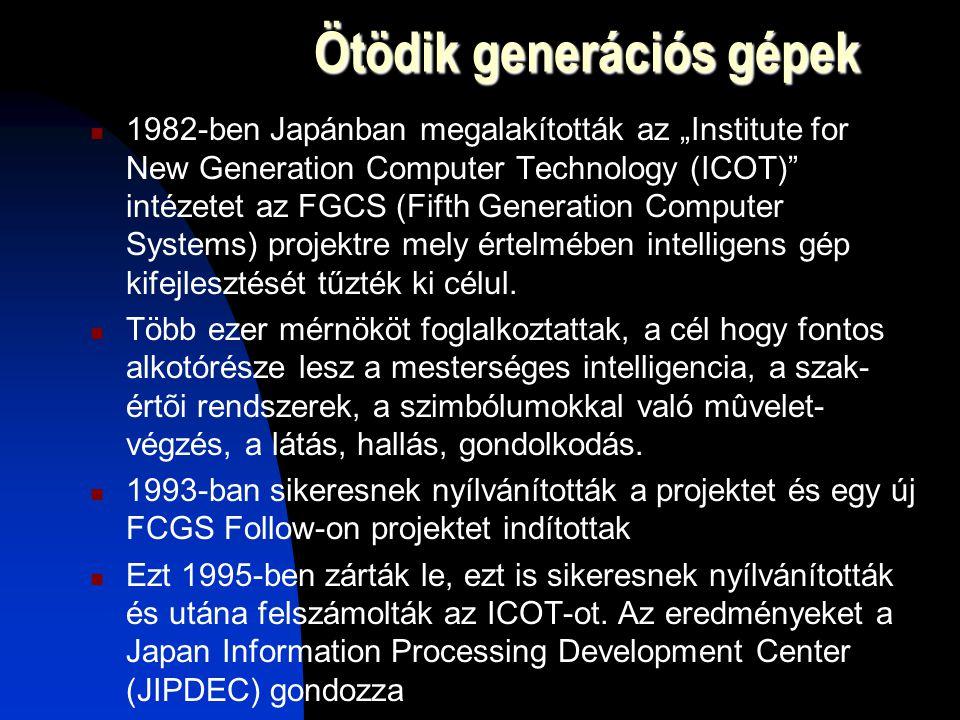 """Ötödik generációs gépek 1982-ben Japánban megalakították az """"Institute for New Generation Computer Technology (ICOT) intézetet az FGCS (Fifth Generation Computer Systems) projektre mely értelmében intelligens gép kifejlesztését tűzték ki célul."""