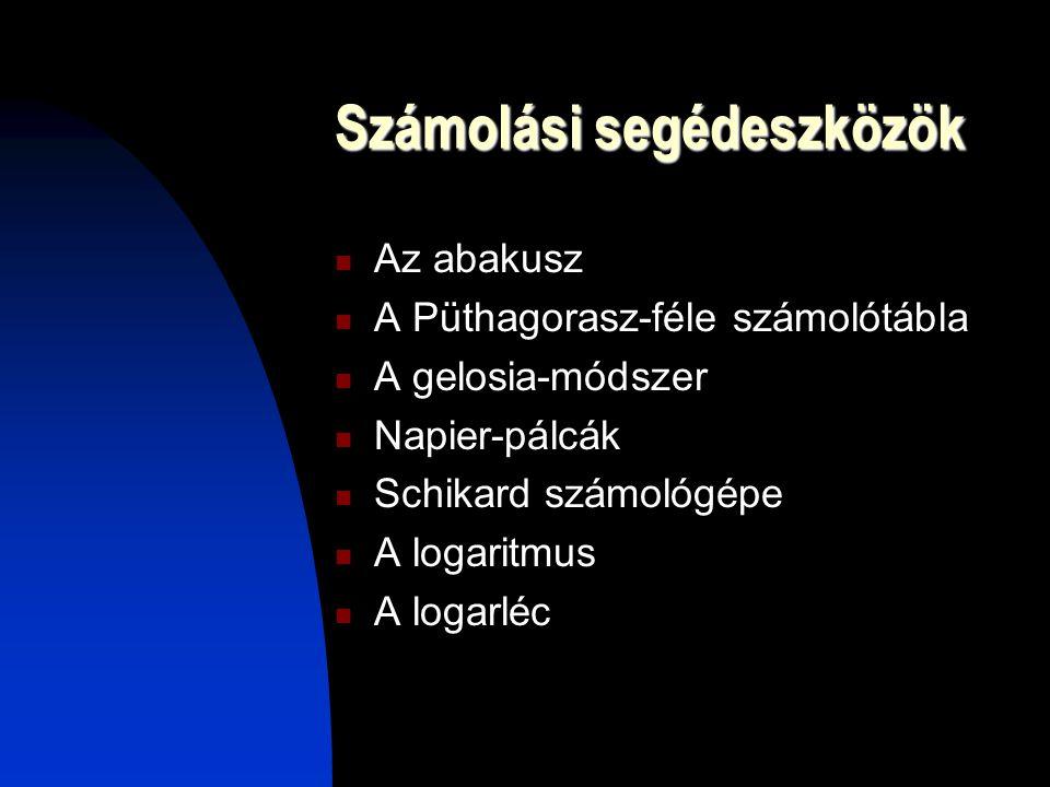 Számolási segédeszközök Az abakusz A Püthagorasz-féle számolótábla A gelosia-módszer Napier-pálcák Schikard számológépe A logaritmus A logarléc