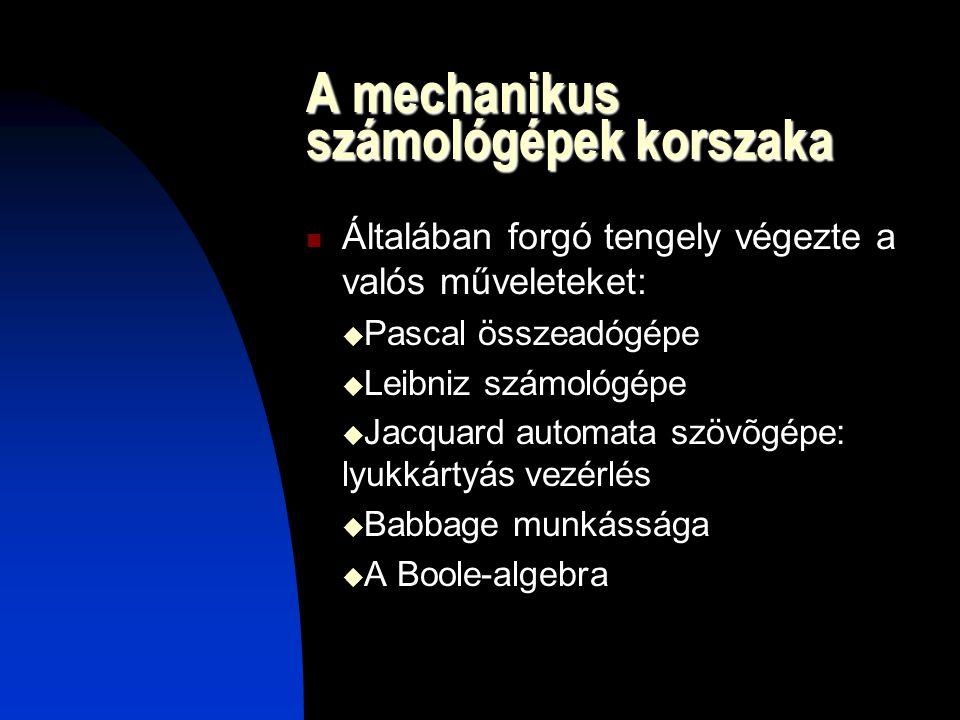 A mechanikus számológépek korszaka Általában forgó tengely végezte a valós műveleteket:  Pascal összeadógépe  Leibniz számológépe  Jacquard automata szövõgépe: lyukkártyás vezérlés  Babbage munkássága  A Boole-algebra