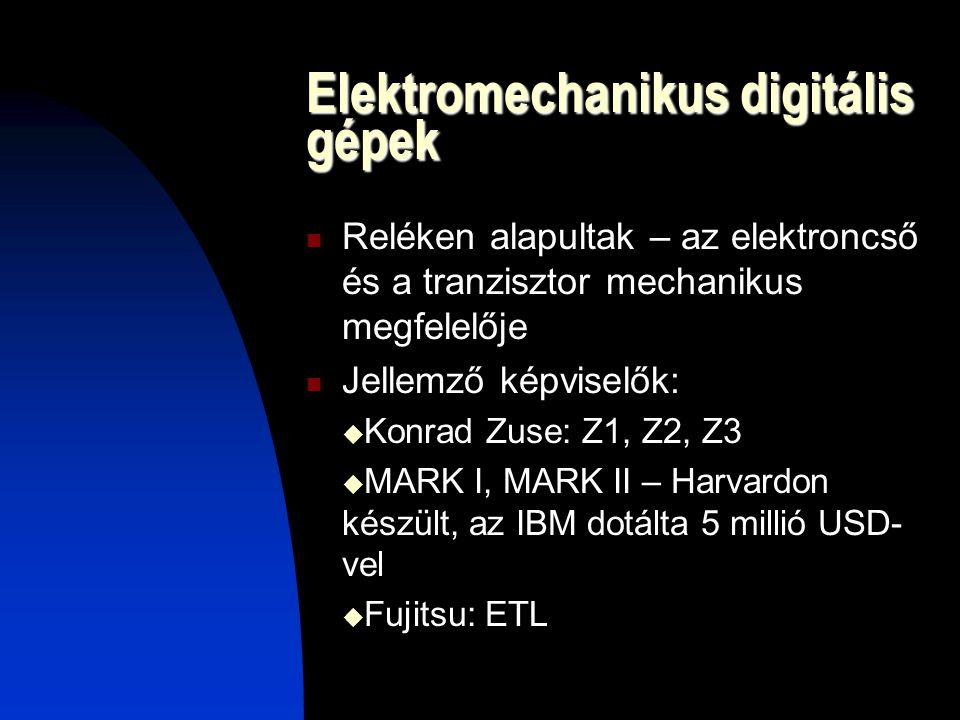 Elektromechanikus digitális gépek Reléken alapultak – az elektroncső és a tranzisztor mechanikus megfelelője Jellemző képviselők:  Konrad Zuse: Z1, Z2, Z3  MARK I, MARK II – Harvardon készült, az IBM dotálta 5 millió USD- vel  Fujitsu: ETL