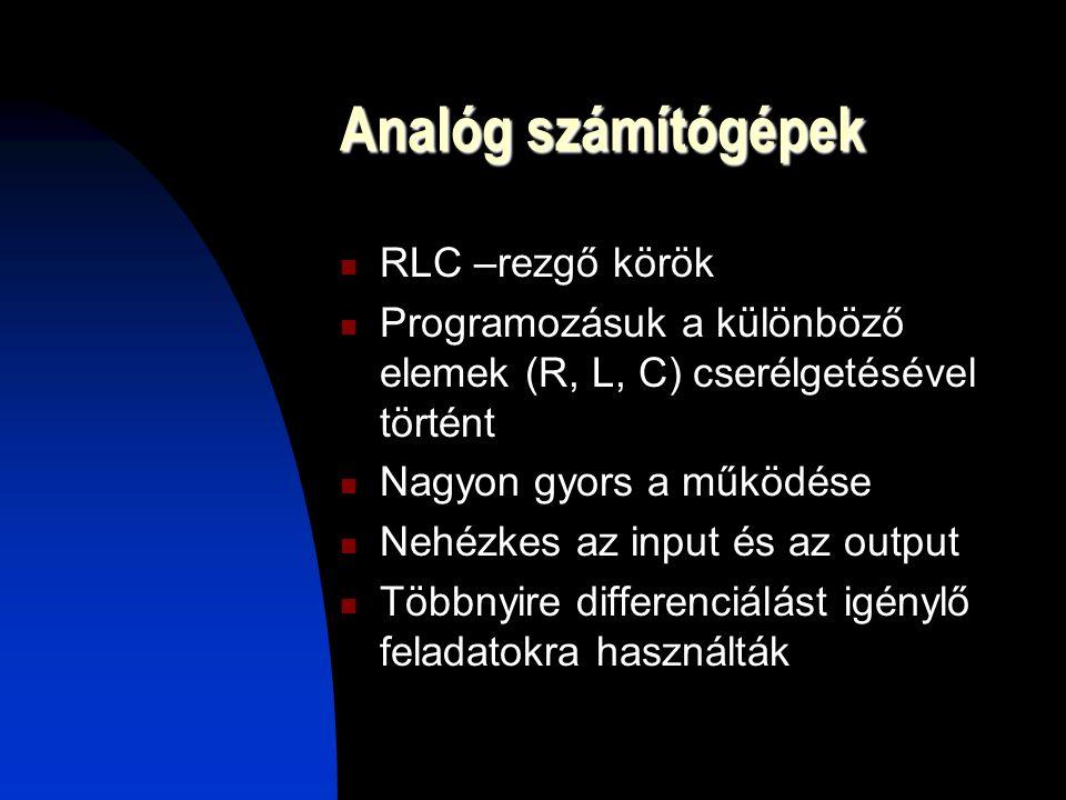 Analóg számítógépek RLC –rezgő körök Programozásuk a különböző elemek (R, L, C) cserélgetésével történt Nagyon gyors a működése Nehézkes az input és az output Többnyire differenciálást igénylő feladatokra használták