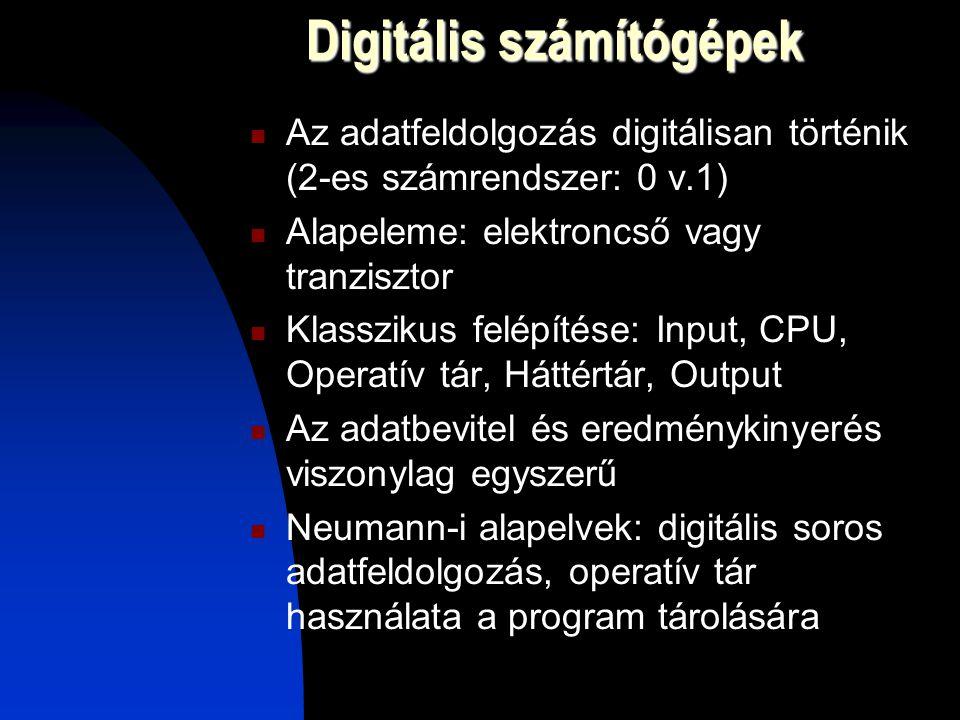 Digitális számítógépek Az adatfeldolgozás digitálisan történik (2-es számrendszer: 0 v.1) Alapeleme: elektroncső vagy tranzisztor Klasszikus felépítése: Input, CPU, Operatív tár, Háttértár, Output Az adatbevitel és eredménykinyerés viszonylag egyszerű Neumann-i alapelvek: digitális soros adatfeldolgozás, operatív tár használata a program tárolására