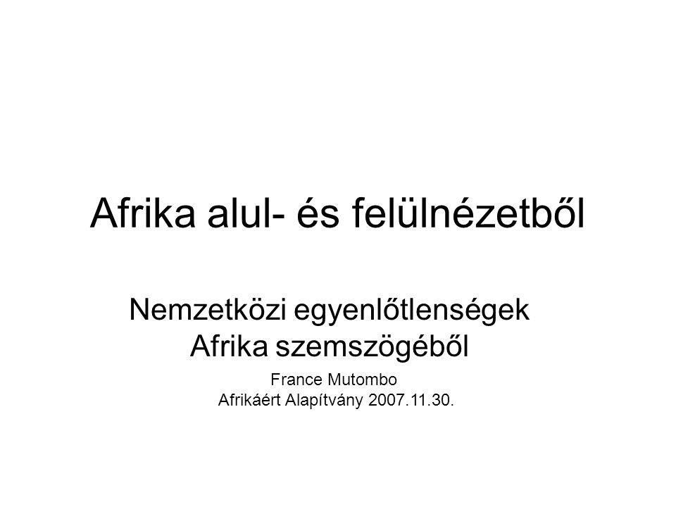 Afrika alul- és felülnézetből Nemzetközi egyenlőtlenségek Afrika szemszögéből France Mutombo Afrikáért Alapítvány 2007.11.30.