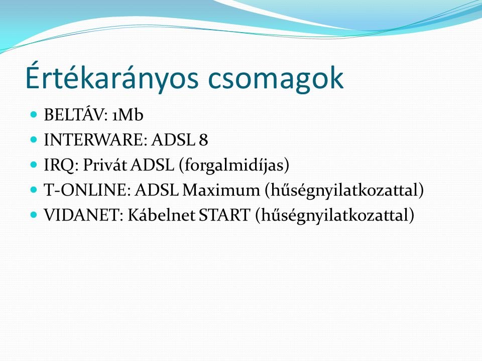 Értékarányos csomagok BELTÁV: 1Mb INTERWARE: ADSL 8 IRQ: Privát ADSL (forgalmidíjas) T-ONLINE: ADSL Maximum (hűségnyilatkozattal) VIDANET: Kábelnet START (hűségnyilatkozattal)
