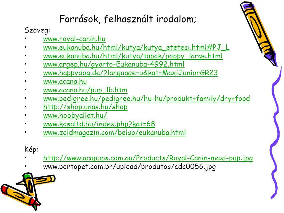 Források, felhasznált irodalom; Szöveg: www.royal-canin.hu www.eukanuba.hu/html/kutya/kutya_etetesi.html#PJ_L www.eukanuba.hu/html/kutya/tapok/poppy_large.html www.argep.hu/gyarto-Eukanuba-4992.html www.happydog.de/ language=u&kat=MaxiJuniorGR23 www.acana.hu www.acana.hu/pup_lb.htm www.pedigree.hu/pedigree.hu/hu-hu/produkt+family/dry+food http://shop.unas.hu/shop www.hobbyallat.hu/ www.kosaltd.hu/index.php kat=68 www.zoldmagazin.com/belso/eukanuba.html Kép: http://www.acapups.com.au/Products/Royal-Canin-maxi-pup.jpg www.portopet.com.br/upload/produtos/cdc0056.jpg
