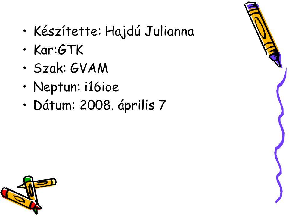 Készítette: Hajdú Julianna Kar:GTK Szak: GVAM Neptun: i16ioe Dátum: 2008. április 7