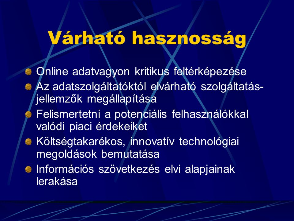 Várható hasznosság Online adatvagyon kritikus feltérképezése Az adatszolgáltatóktól elvárható szolgáltatás- jellemzők megállapítása Felismertetni a potenciális felhasználókkal valódi piaci érdekeiket Költségtakarékos, innovatív technológiai megoldások bemutatása Információs szövetkezés elvi alapjainak lerakása