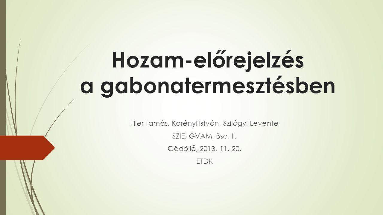 Hozam-előrejelzés a gabonatermesztésben Flier Tamás, Korényi István, Szilágyi Levente SZIE, GVAM, Bsc. II. Gödöllő, 2013. 11. 20. ETDK