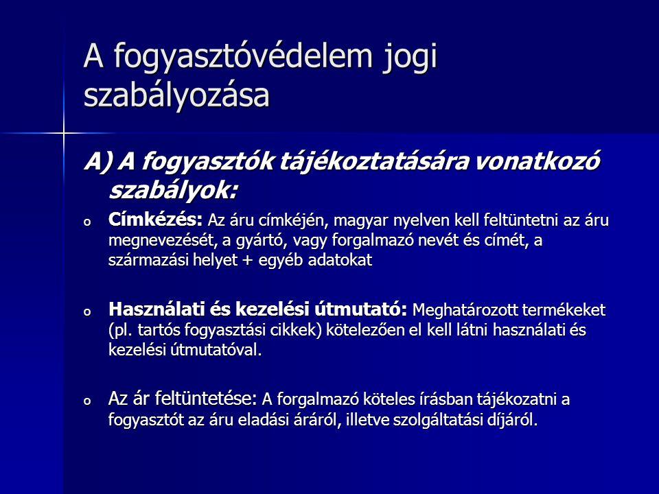A fogyasztóvédelem jogi szabályozása A) A fogyasztók tájékoztatására vonatkozó szabályok: o Címkézés: Az áru címkéjén, magyar nyelven kell feltüntetni az áru megnevezését, a gyártó, vagy forgalmazó nevét és címét, a származási helyet + egyéb adatokat o Használati és kezelési útmutató: Meghatározott termékeket (pl.